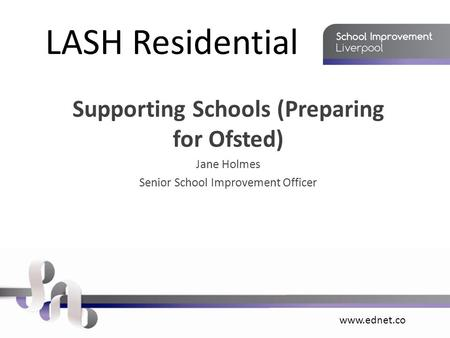 Www.ednet.co LASH Residential Supporting Schools (Preparing for Ofsted) Jane Holmes Senior School Improvement Officer.