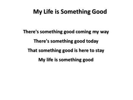 My Life is Something Good There's something good coming my way There's something good today That something good is here to stay My life is something good.