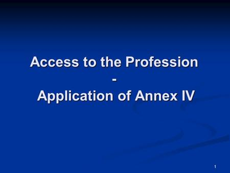 1 Access to the Profession - Application of Annex IV.