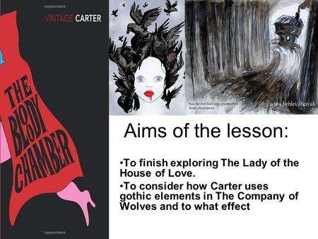 Aims of the lesson: To finish exploring The Lady of the House of Love. To consider how Carter uses gothic elements in The Company of Wolves and to what.