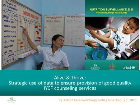 Quality of Care Workshop| India| June 30-July 1, 2015 Alive & Thrive: Strategic use of data to ensure provision of good quality IYCF counseling services.