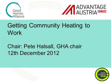Getting Community Heating to Work Chair: Pete Halsall, GHA chair 12th December 2012.
