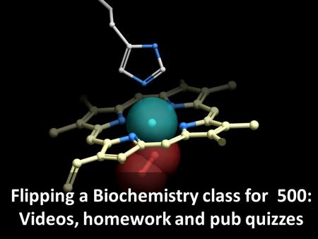 Flipping a Biochemistry class for 500: Videos, homework and pub quizzes.