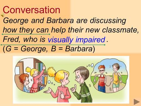 Conversation George and Barbara are discussing how they can help their new classmate, Fred, who is. (G = George, B = Barbara) visually impaired.