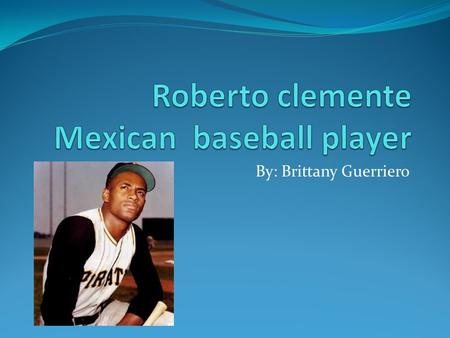 By: Brittany Guerriero. Roberto Clemente August 18, 1934: Roberto Clemente y Walker is born in Carolina, Puerto Rico. Walker is his mother's last name.