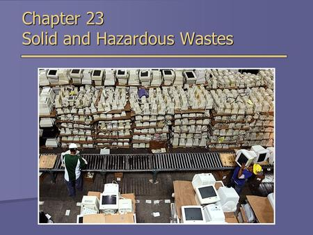 Chapter 23 Solid and Hazardous Wastes. Types of Solid Waste  Municipal solid waste (MSW)  Relatively small portion of waste produced  Non-municipal.
