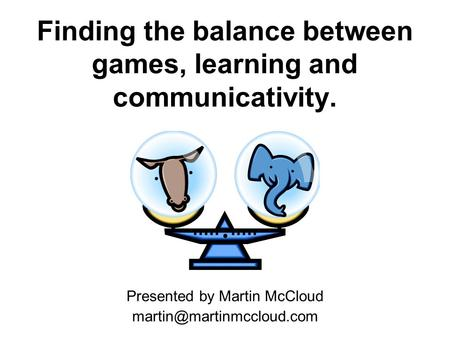 Finding the balance between games, learning and communicativity. Presented by Martin McCloud