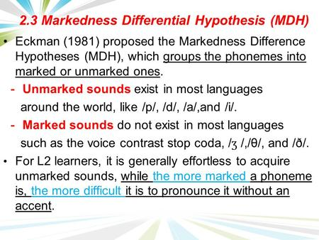 2.3 Markedness Differential Hypothesis (MDH) Eckman (1981) proposed the Markedness Difference Hypotheses (MDH), which groups the phonemes into marked or.