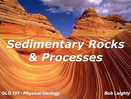 GLG 101 - Physical Geology Bob Leighty Sedimentary Rocks & Processes.