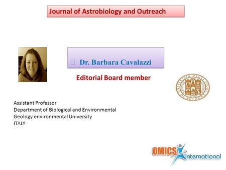 Editorial Board member Dr. Barbara Cavalazzi Journal of Astrobiology and Outreach Assistant Professor Department of Biological and Environmental Geology.
