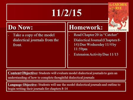 "11/2/15 Do Now: - Take a copy of the model dialectical journals from the front. Homework: - Read Chapter 20 in ""Catcher"" - Dialectical Journal (Chapters."