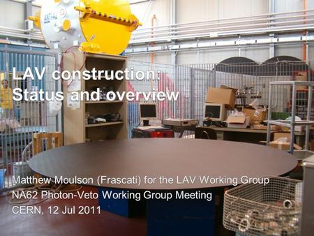 LAV construction status – M. Moulson (Frascati) – Photon Veto WG – CERN – 12 Jul 2011 LAV construction status: a snapshot 2 A1 Arrived at CERN 29 Jun.
