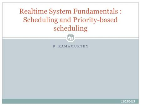 B. RAMAMURTHY 12/25/2015 Realtime System Fundamentals : Scheduling and Priority-based scheduling Pag e 1.