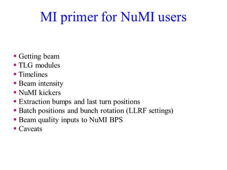 MI primer for NuMI users  Getting beam  TLG modules  Timelines  Beam intensity  NuMI kickers  Extraction bumps and last turn positions  Batch positions.