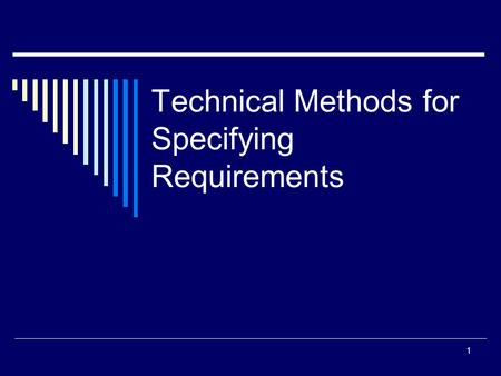 Technical Methods for Specifying Requirements 1. When to Use Technical Methods  If the description of the requirement is too complex for natural language.