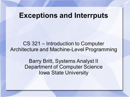 Exceptions and Interrputs CS 321 – Introduction to Computer Architecture and Machine-Level Programming Barry Britt, Systems Analyst II Department of Computer.
