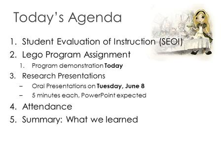 Today's Agenda 1.Student Evaluation of Instruction (SEOI) 2.Lego Program Assignment 1.Program demonstration Today 3.Research Presentations –Oral Presentations.
