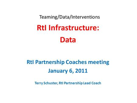 Teaming/Data/Interventions RtI Infrastructure: Data RtI Partnership Coaches meeting January 6, 2011 Terry Schuster, RtI Partnership Lead Coach.