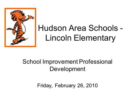 Hudson Area Schools - Lincoln Elementary School Improvement Professional Development Friday, February 26, 2010.