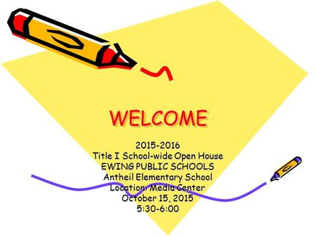 WELCOMEWELCOME 2015-2016 Title I School-wide Open House EWING PUBLIC SCHOOLS Antheil Elementary School Location: Media Center October 15, 2015 5:30-6:00.