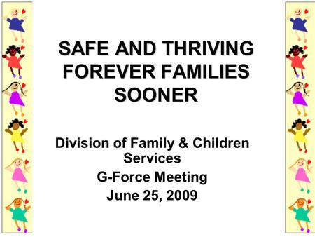 SAFE AND THRIVING FOREVER FAMILIES SOONER Division of Family & Children Services G-Force Meeting June 25, 2009.