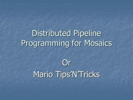 Distributed Pipeline Programming for Mosaics Or Mario Tips'N'Tricks.