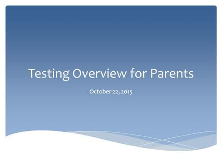 Testing Overview for Parents October 22, 2015. What Tests Will My Child Take? District 11 Testing Chart.