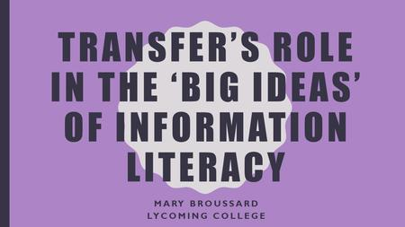 TRANSFER'S ROLE IN THE 'BIG IDEAS' OF INFORMATION LITERACY MARY BROUSSARD LYCOMING COLLEGE.