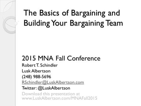 The Basics of Bargaining and Building Your Bargaining Team 2015 MNA Fall Conference Robert T. Schindler Lusk Albertson (248) 988-5696