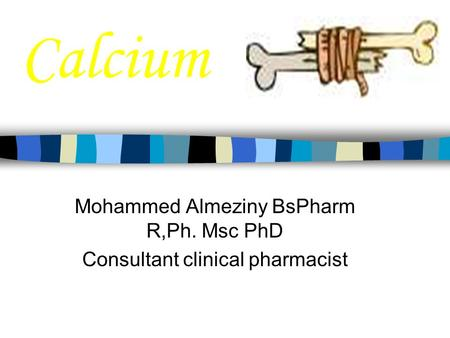 Calcium Mohammed Almeziny BsPharm R,Ph. Msc PhD Consultant clinical pharmacist.