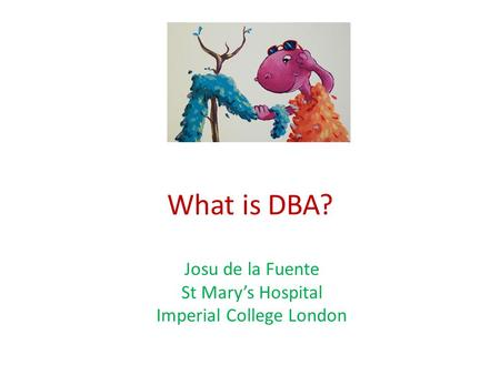 What is DBA? Josu de la Fuente St Mary's Hospital Imperial College London.