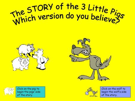 Click on the wolf to begin the wolf's side of the story. Click on the pig to begin the pigs' side of the story.