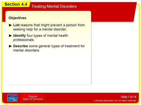 Section 4.4 Treating Mental Disorders Slide 1 of 14 Objectives List reasons that might prevent a person from seeking help for a mental disorder. Identify.