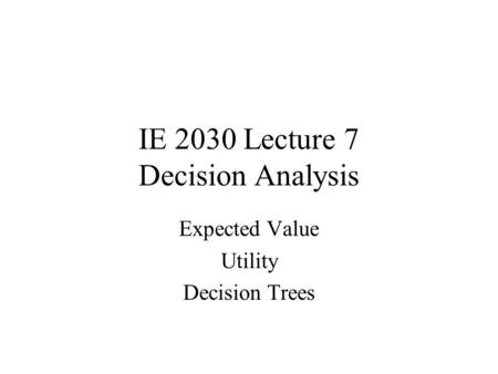 IE 2030 Lecture 7 Decision Analysis Expected Value Utility Decision Trees.