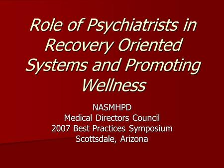 Role of Psychiatrists in Recovery Oriented Systems and Promoting Wellness NASMHPD Medical Directors Council 2007 Best Practices Symposium Scottsdale, Arizona.