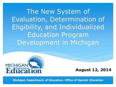 Michigan Department of Education, Office of Special Education August 12, 2014 The New System of Evaluation, Determination of Eligibility, and Individualized.