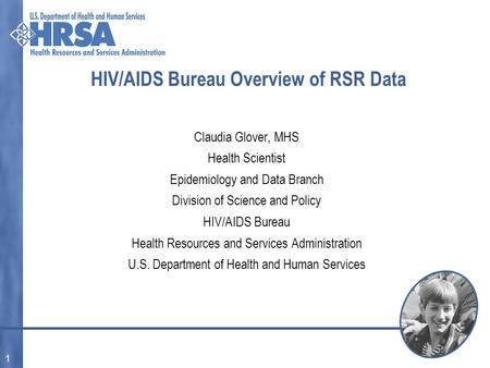 1 HIV/AIDS Bureau Overview of RSR Data Claudia Glover, MHS Health Scientist Epidemiology and Data Branch Division of Science and Policy HIV/AIDS Bureau.