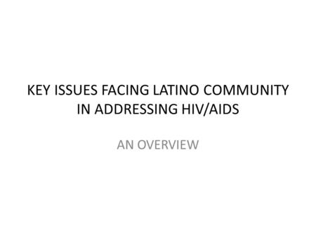 KEY ISSUES FACING LATINO COMMUNITY IN ADDRESSING HIV/AIDS AN OVERVIEW.