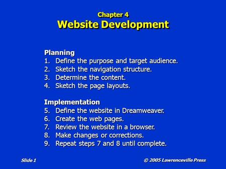 © 2005 Lawrenceville Press Slide 1 Chapter 4 Website Development Planning 1.Define the purpose and target audience. 2.Sketch the navigation structure.