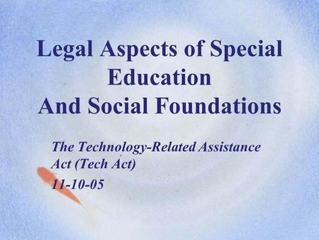 Legal Aspects of Special Education And Social Foundations The Technology-Related Assistance Act (Tech Act) 11-10-05.