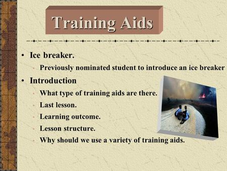 Training Aids Ice breaker. Previously nominated student to introduce an ice breaker Introduction What type of training aids are there. Last lesson. Learning.
