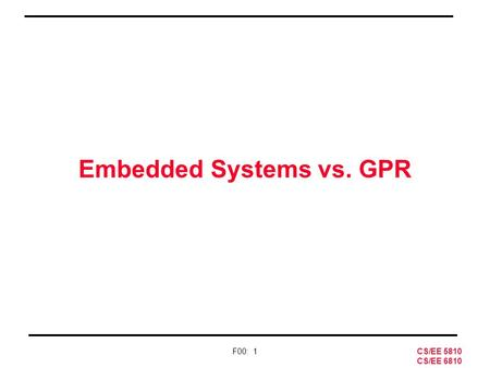 CS/EE 5810 CS/EE 6810 F00: 1 Embedded Systems vs. GPR.
