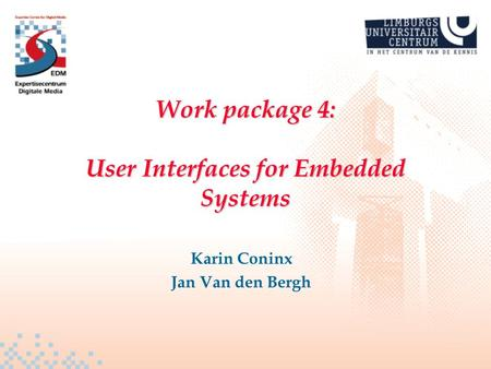 Work package 4: User Interfaces for Embedded Systems Karin Coninx Jan Van den Bergh.