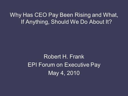Why Has CEO Pay Been Rising and What, If Anything, Should We Do About It? Robert H. Frank EPI Forum on Executive Pay May 4, 2010.