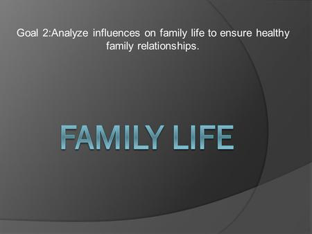 Goal 2:Analyze influences on family life to ensure healthy family relationships.