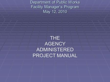 Department of Public Works Facility Manager's Program May 12, 2010 THE AGENCY ADMINISTERED PROJECT MANUAL.