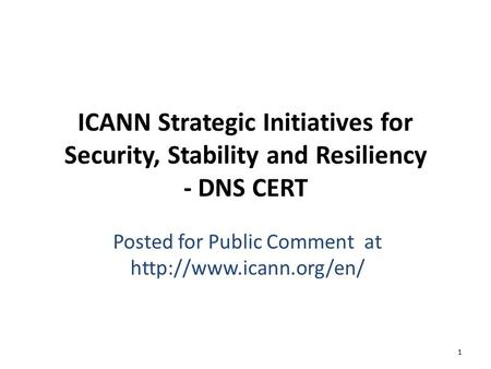 ICANN Strategic Initiatives for Security, Stability and Resiliency - DNS CERT Posted for Public Comment at  1.