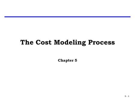 5 - 1 The Cost Modeling Process Chapter 5. 5 - 2 Introduction What makes a good cost model? – Good Statistics – Quality Data – Relevant Data – Analogous.