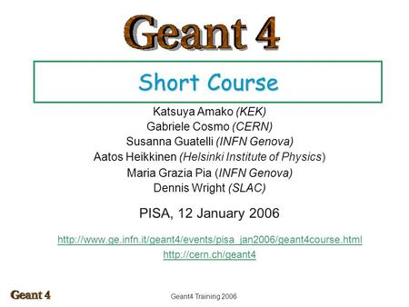 Geant4 Training 2006 Short Course Katsuya Amako (KEK) Gabriele Cosmo (CERN) Susanna Guatelli (INFN Genova) Aatos Heikkinen (Helsinki Institute of Physics)