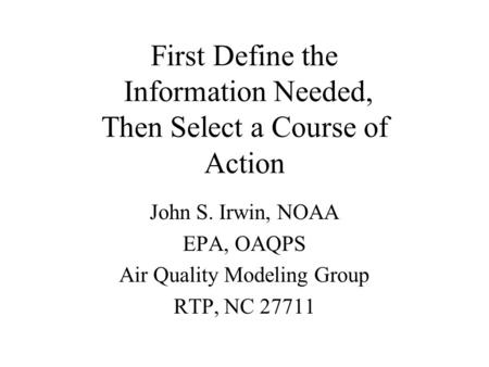 First Define the Information Needed, Then Select a Course of Action John S. Irwin, NOAA EPA, OAQPS Air Quality Modeling Group RTP, NC 27711.